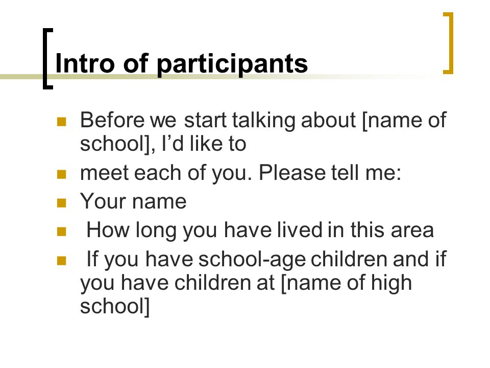Intro of participants Before we start talking about [name of school], I'd like to. meet each of you. Please tell me: